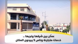 عمّان بين شرقها وغربها .. خدمات متباينة وناس لا يبرحون المكان