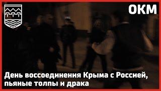 ОКМ выпуск 24 - День воссоединения Крыма с Россией, пьяные толпы и драка