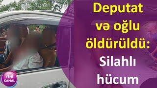 Deputat və oğlu öldürüldü - Silahlı hücum
