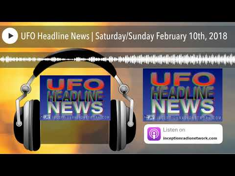UFO Headline News | SaturdaySunday February 10th, 2018