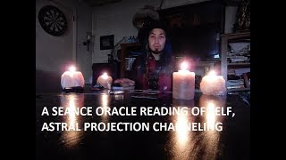 A SEANCE ORACLE READING OF SELF, ASTRAL PROJECTION CHANNELING