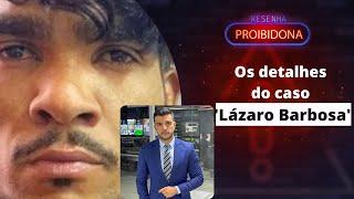Repórter explica tudo sobre o caso Lázaro Barbosa (Resenha Proibidona)