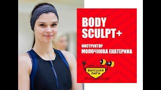 BODY SCULPT+/ Екатерина Молочкова/ Фитнес система Высшая Лига