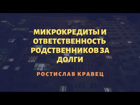 Микрокредиты и ответственность  родственников за долги  | Адвокат Ростислав Кравец