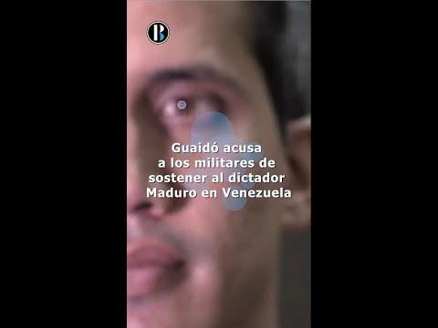 Guaidó acusa a los militares de sostener al dictador Maduro en Venezuela