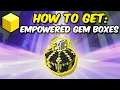 How to get EMPOWERED Gem Boxes