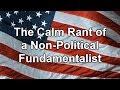 The Calm Rant of a Non Political Fundamentalist
