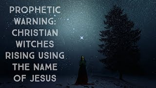 """Prophetic Warning: """"Christian"""" Witches Rising Using the Name of Jesus"""