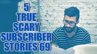 5 TRUE SCARY SUBSCRIBER STORIES EPISODE 69