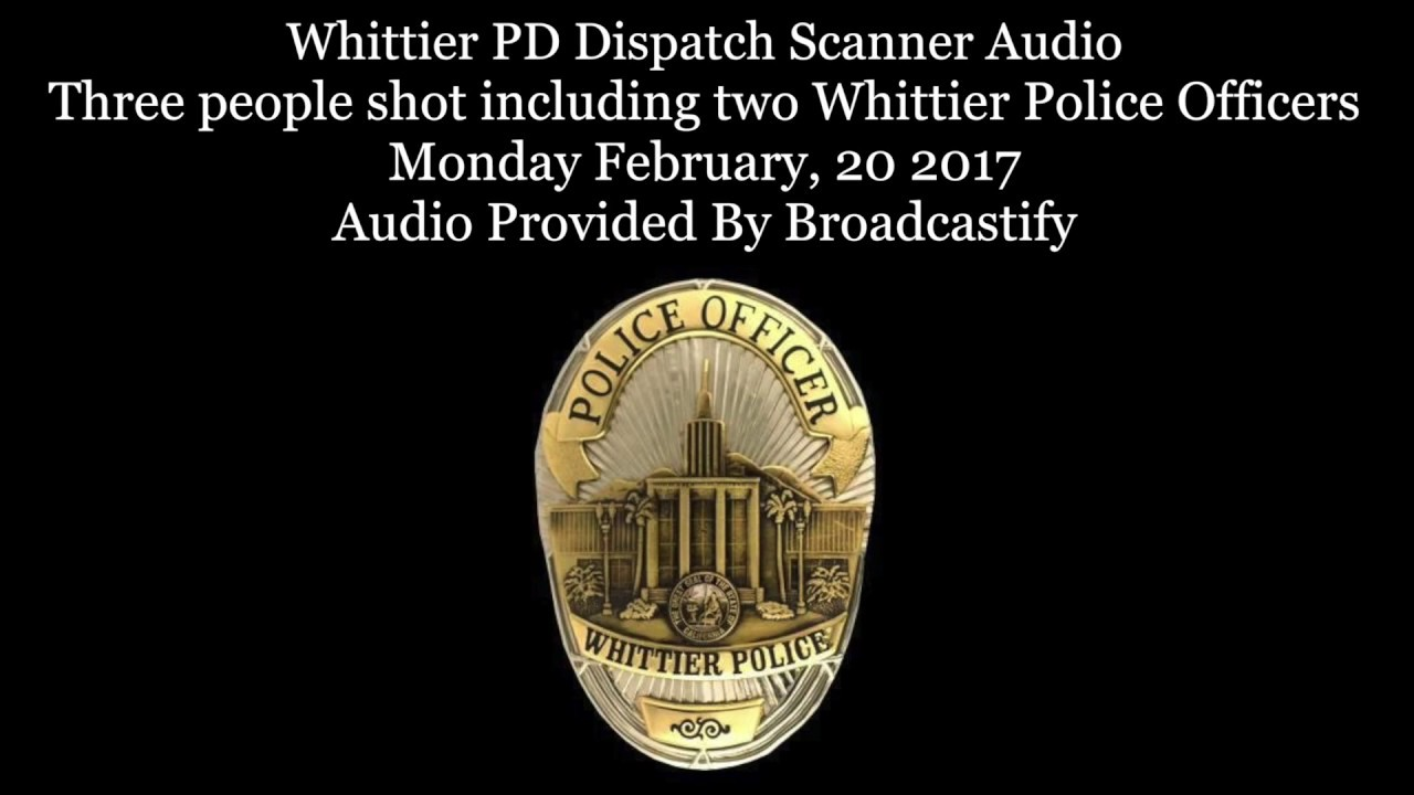 Whittier Police Dispatch Scanner Audio two Whittier Police Officers shot  one officer killed