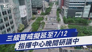 三級警戒擬延至7/12 指揮中心晚間研議中 TVBS新聞