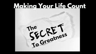 August 22, 2021 Week 2 Making Your Life Count- The Secret To Greatness