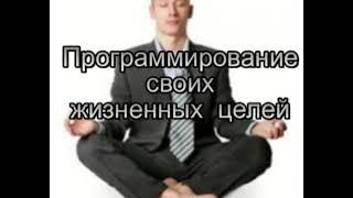 Медитация. Программирование своих жизненных целей.