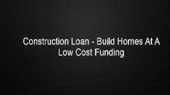 Construction Loan - Build Homes At A Low Cost Funding