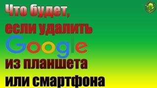 Что будет, если удалить Google из телефона или планшета?