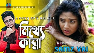 Mittha Kanna | মিথ্যা কান্না | k Najmul | Samz vai | Bangla new song 2019 | Milon Musabbir