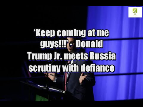 'Keep coming at me guys!!!': Donald Trump Jr. meets Russia scrutiny with defiance