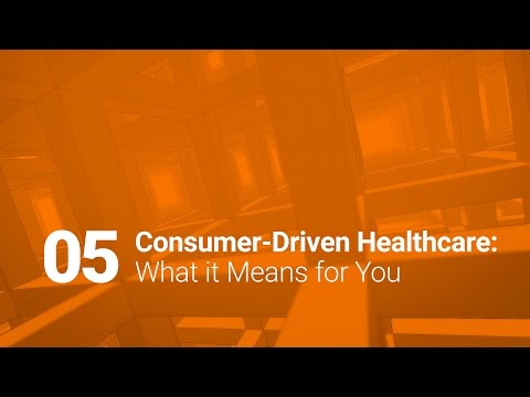 05: Consumer-Driven Healthcare: What it Means for You