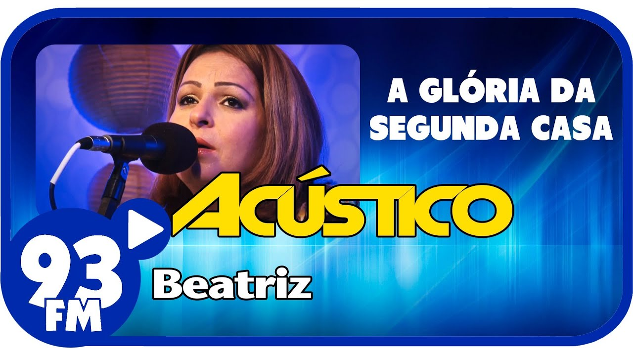 Beatriz  - A GLÓRIA DA SEGUNDA CASA - Acústico 93 - AO VIVO - Maio de 2013