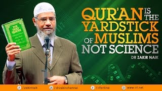 QUR'AN IS THE YARDSTICK OF MUSLIMS NOT SCIENCE - DR ZAKIR NAIK