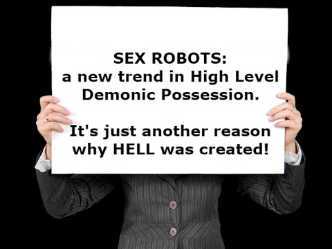 SEX ROBOTS: a new trend in HIGH LEVEL DEMONIC POSSESSION,Brother Carlos