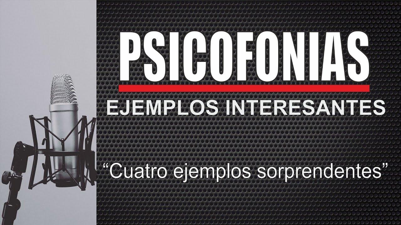 PSICOFONÍAS SORPRENDENTES , CUATRO EJEMPLOS INTERESANTES