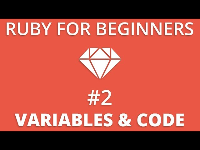 Ruby For Beginners #2 - Variables & Writing Ruby Code