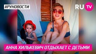 Анна Хилькевич отдыхает с детьми