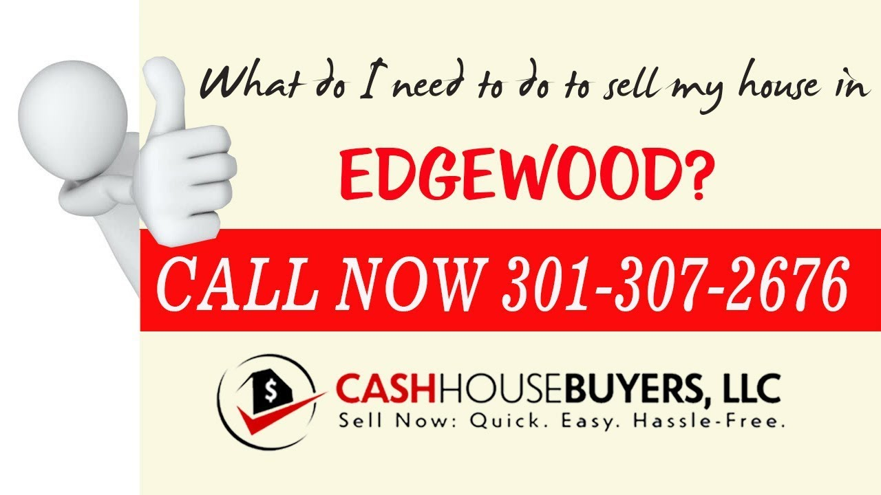 What do I need to do to sell my house fast in Edgewood Washington DC | Call 301 307 2676