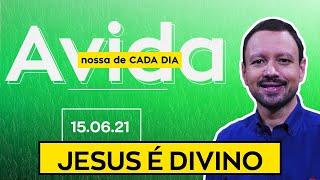 JESUS É DIVINO / A Vida Nossa de Cada Dia - 15/06/21