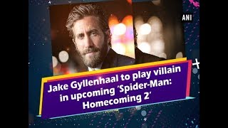 Jake Gyllenhaal to play villain in upcoming 'Spider-Man: Homecoming 2' - Entertainment News