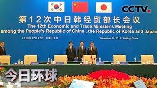 [今日环球]第十二次中日韩经贸部长会议在北京举行| CCTV中文国际