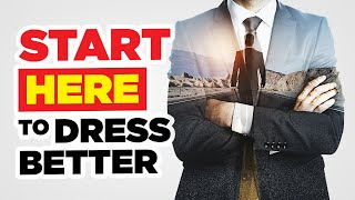 Start HERE To Dress Better (Fashion Tactics, Style Strategy, & Motivation)