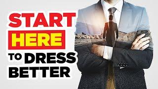 Start HERE To Dress Better (Fashion Tactics, Style Strategy, & Motivation)