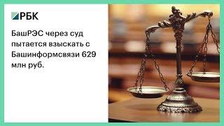 БашРЭС через суд пытается взыскать с Башинформсвязи 629 млн руб.