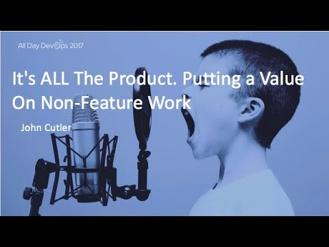 It's ALL The Product. Putting a Value On Non-Feature Work: John Cutler