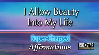 I Allow Beauty Into My Life - I See The Beauty In Life - Super-Charged Affirmations