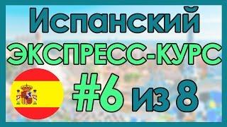 #6 Испанский: ЭКСПРЕСС-КУРС за 8 Уроков ║ Испанский Язык Для Начинающих