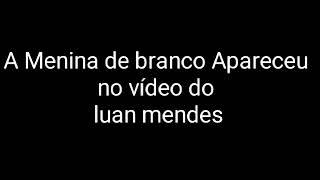 APARECEU A MENINA DE BRANCO NO VIDEO DO LUAN MENDES