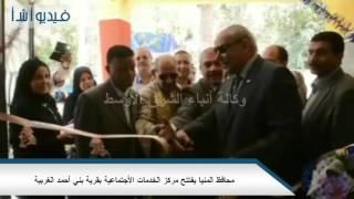 بالفيديو:محافظ المنيا يفتتح مركز الخدمات الأجتماعية بقرية بني أحمد الغربية0#