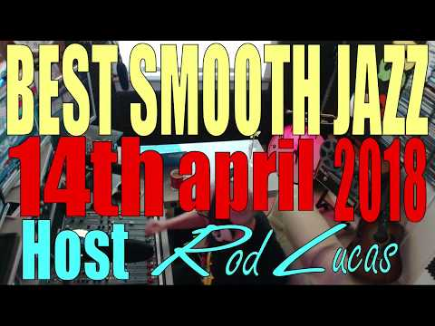Best Smooth Jazz  - Host Rod Lucas - 14th April 2018