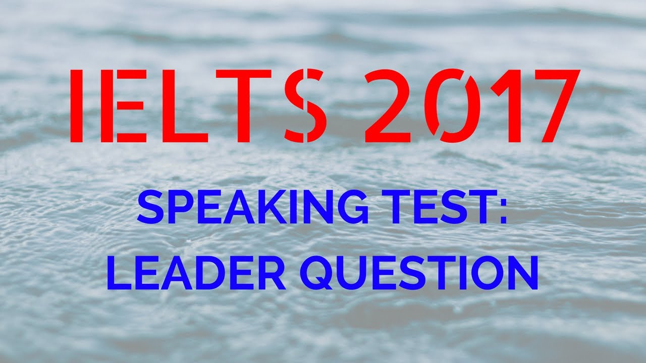 ielts speaking test practice section and describe a leader ielts speaking test practice section 2 and 3 describe a leader you admire