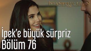 İstanbullu Gelin 76. Bölüm - İpek'e Büyük Sürpriz