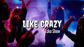 Ecko Show - Like Crazy