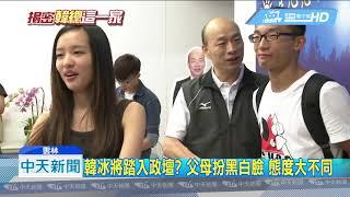 20181205中天新聞 韓冰將踏入政壇? 父母扮黑白臉 態度大不同