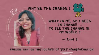 What in Me, do I need to change to See the change in my World | Why Be the Change | Part 3