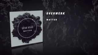 Repeat youtube video OVERWERK - Matter