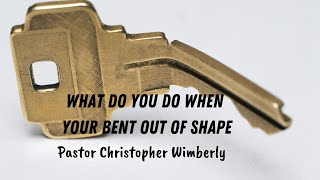 Pastor Chris Wimberly- What To Do When Your Bent Out of Shape