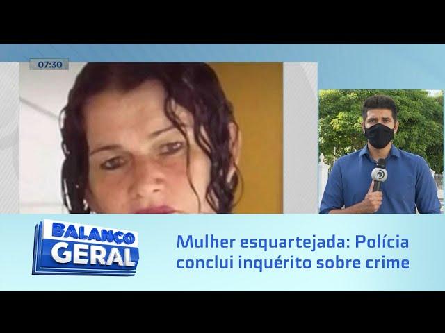 Mulher esquartejada: Polícia conclui inquérito sobre crime bárbaro em Delmiro Gouveia