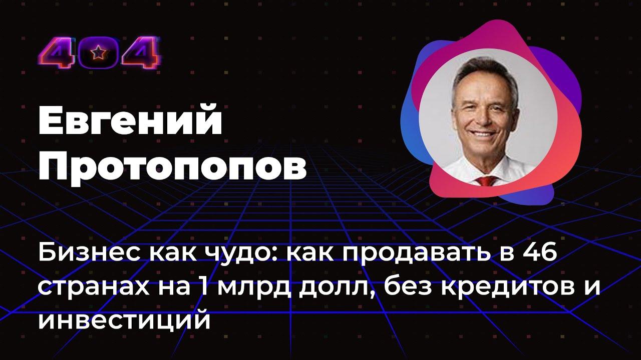 Евгений Протопопов — Бизнес как чудо: продавать в 46 странах на $ 1 млрд, без кредитов и инвестиций